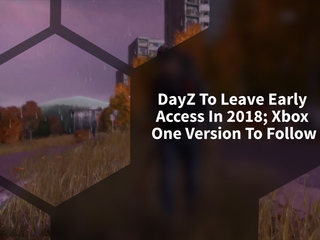 DayZ To Leave Early Access in 2018; Xbox One Version To Follow