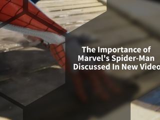 The Importance Of Marvel's Spider-Man Discussed In New Video