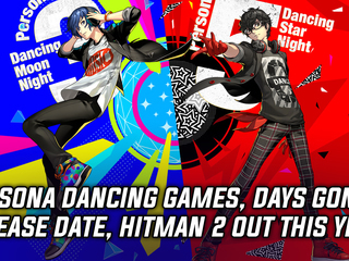 Persona Dancing games, Days Gone release date, and Hitman 2 coming this year