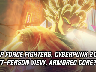 Jump Force fighters, Cyberpunk 2077 First-person, Armored Core in the works?