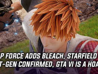 Jump Force gets Bleach fighters, Starfield is definitely next-gen, and GTA VI is a hoax