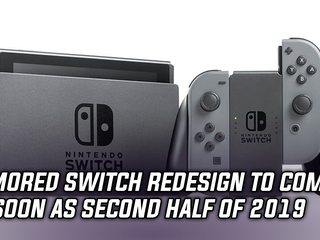 Rumored Nintendo Switch redesign to come as soon as latter half of 2019, and more news