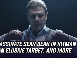 Assassinate Sean Bean in the upcoming Hitman 2, and more news