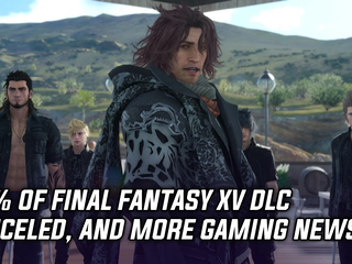 75% of Final Fantasy XV DLC has been canceled, and more Gaming news