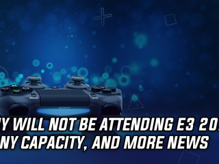 Sony will not attend E3 2019 in any capacity, and more Gaming news