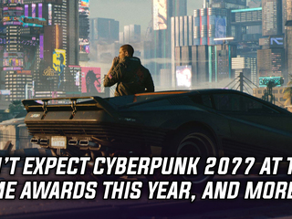 Don't expect Cyberpunk 2077 to show up at the Game Awards, and more Gaming news