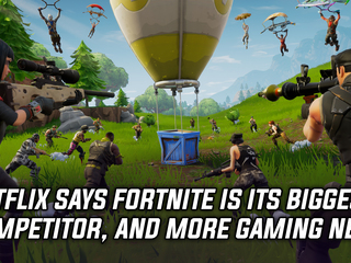 Netflix says Fortnite is a bigger competitor than HBO, and more Gaming news
