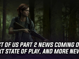 The Last of Us Part 2 news coming on next State of Play, and more Gaming news