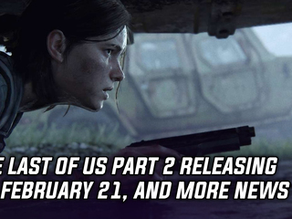 The Last of Us Part 2 is coming on February 21, 2020, and more Gaming news