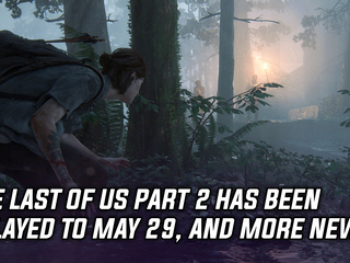 The Last of Us Part 2 has been delayed to May 29th, and more Gaming news