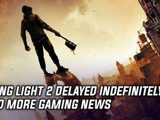 Dying Light 2 delayed indefinitely by developer, and more Gaming news