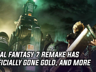 Final Fantasy 7 Remake has officially gone gold, and more Gaming news