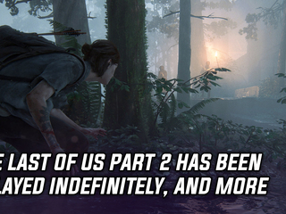 The Last of Us Part 2 delayed indefinitely, and more Gaming news