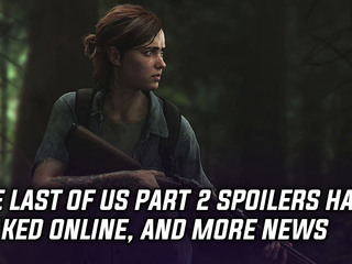 The Last of Us Part 2 spoilers have leaked online, and more Gaming news