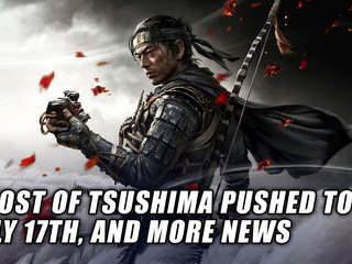 Ghost of Tsushima has been pushed to July 17th, and more Gaming news