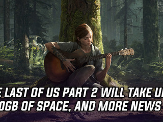 The Last of Us Part 2 to take up 100GB of hard drive space, and more Gaming news